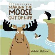 Making the Moose Out of Life by Oldland, Nicholas, 9781554536276