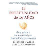 La espiritualidad de los anos /The Spirituality of the Years by Weber, Robert L.; Orsborn, Carol, 9781620556276