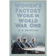 Women's Factory Work in World War One by Griffiths, G. R., 9780750956277