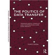The Politics of Data Transfer: Transatlantic Conflict and Cooperation over Data Privacy by Suda; Yuko, 9781138696280