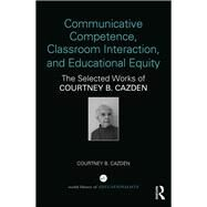 Communicative Competence, Classroom Interaction, and Educational Equity: The Selected Works of Courtney B. Cazden by Cazden; Courtney B, 9781138206281