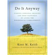 Do It Anyway Finding Personal Meaning and Deep Happiness by Living the Paradoxical Commandments by Keith, Kent M., 9781577316282