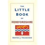 The Little Book of Herefordshire by Vaughan, David J., 9780750966283