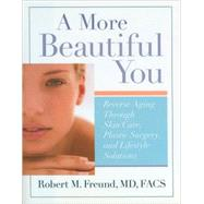 A More Beautiful You: Reverse Aging Through Skin Care, Plastic Surgery, and Lifestyle Solutions