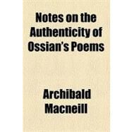 Notes on the Authenticity of Ossian's Poems by Macneill, Archibald, 9780217266284