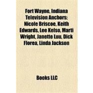 Fort Wayne, Indiana Television Anchors : Nicole Briscoe, Keith Edwards, Lee Kelso, Marti Wright, Janette Luu, Dick Florea, Linda Jackson by , 9781158386284