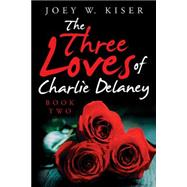 The Three Loves of Charlie Delaney by Kiser, Joey W., 9781491786284