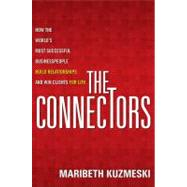 The Connectors How the World's Most Successful Businesspeople Build Relationships and Win Clients for Life by Kuzmeski, Maribeth, 9781118156285