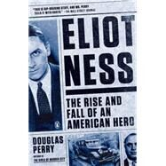Eliot Ness: The Rise and Fall of an American Hero by Perry, Douglas, 9780143126287