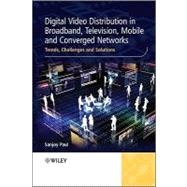 Digital Video Distribution in Broadband, Television, Mobile and Converged Networks : Trends, Challenges and Solutions