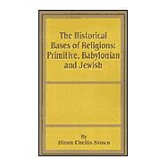 The Historical Bases of Religions: Primitive, Babylonian and Jewish by Brown, Hiram Chellis, 9780898756289