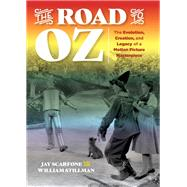 The Road to Oz The Evolution, Creation, and Legacy of a Motion Picture Masterpiece by Scarfone, Jay; Stillman, William, 9781493036295