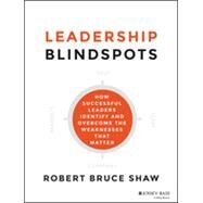 Leadership Blindspots How Successful Leaders Identify and Overcome the Weaknesses That Matter by Shaw, Robert B., 9781118646298