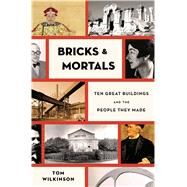 Bricks & Mortals Ten Great Buildings and the People They Made by Wilkinson, Tom, 9781620406298