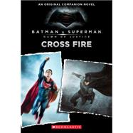 Cross Fire: An Original Companion Novel (Batman vs. Superman: Dawn of Justice) by Kogge, Michael, 9780545916301