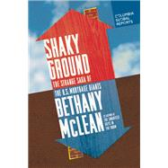 Shaky Ground The Strange Saga of the U.S. Mortgage Giants by McLean, Bethany, 9780990976301