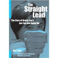 Straight Lead : The Core of Bruce Lee's Jun Fan Jeet Kune Do by Tom, Teri, 9780804836302