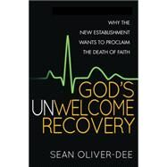 God's Unwelcome Recovery: Why the New Establishment Wants to Proclaim the Death of Faith by Oliver-dee, Sean, 9780857216304