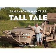 San Antonio Man Tells Tall Tale by Saunders, John T., Jr.; McGaughy, Clay; Safir, Pat, 9780761866305