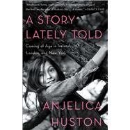 A Story Lately Told Coming of Age in Ireland, London, and New York by Huston, Anjelica; Huston, Anjelica, 9781451656305
