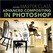 Adobe Master Class Advanced Compositing in Photoshop: Bringing the Impossible to Reality with Bret Malley by Malley, Bret, 9780321986306