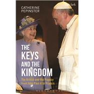 The Keys and the Kingdom: the British and the Papacy from John Paul II to Francis by Pepinster, Catherine, 9780567666307