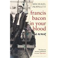 Francis Bacon in Your Blood by Peppiatt, Michael, 9781408856307