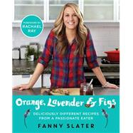 Orange, Lavender & Figs Deliciously Different Recipes from a Passionate Eater by Slater, Fanny; Ray, Rachael, 9781476796307