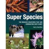 Super Species : The Creatures That Will Dominate the Planet by Hamilton, Garry, 9781554076307
