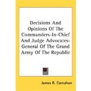 Decisions And Opinions Of The Commanders-In-Chief And Judge Advocates-General Of The Grand Army Of The Republic by Carnahan, James R., 9780548466315