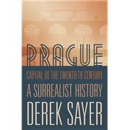 Prague, Capital of the Twentieth Century: A Surrealist History by Sayer, Derek, 9780691166315