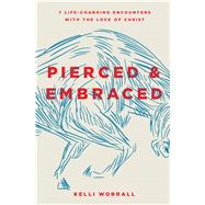 Pierced & Embraced 7 Life-Changing Encounters with the Love of Christ by Worrall, Kelli, 9780802416315