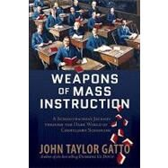 Weapons of Mass Instruction : A Schoolteacher's Journey Through the Dark World of Compulsory Schooling by Gatto, John Taylor, 9780865716315