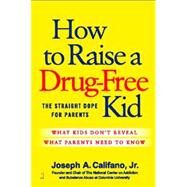 How to Raise a Drug-Free Kid : The Straight Dope for Parents by Califano, Joseph A., 9781439156315