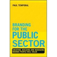 Branding for the Public Sector: Creating, Building and Managing Brands People Will Value by Temporal, Paul, 9781118756317