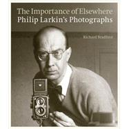 The Importance of Elsewhere: Philip Larkin's Photographs by Bradford, Richard; Larkin, Philip; Haworth-Booth, Mark, 9780711236318