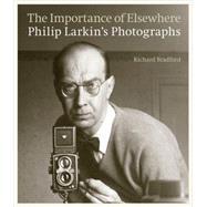 The Importance of Elsewhere: Philip Larkin's Photographs by Bradford, Richard; Larkin, Philip; Haworth-Booth, Mark, 9780711236318