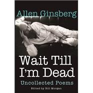 Wait Till I'm Dead Uncollected Poems by Ginsberg, Allen; Morgan, Bill; Zucker, Rachel, 9780802126320