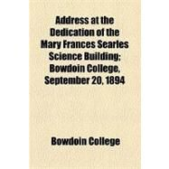 Address at the Dedication of the Mary Frances Searles Science Building: Bowdoin College, September 20, 1894 by Bowdoin College; Hubbard, Thomas Hamlin, 9781154496321