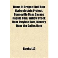 Dams in Oregon : Bull Run Hydroelectric Project, Bonneville Dam, Savage Rapids Dam, Willow Creek Dam, Owyhee Dam, Mcnary Dam, the Dalles Dam by , 9781156436325