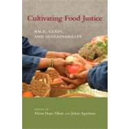 Cultivating Food Justice: Race, Class, and Sustainability by Alkon, Alison Hope; Agyeman, Julian, 9780262516327