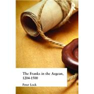 The Franks in the Aegean: 1204-1500 by Lock; Peter, 9781138836327