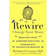 Rewire Change Your Brain to Break Bad Habits, Overcome Addictions, Conquer Self-Destructive Behavior by O'Connor, Richard, 9780147516329