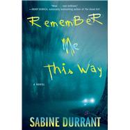 Remember Me This Way A Novel by Durrant, Sabine, 9781476716329