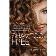 Shampoo-free: A Diy Guide to Putting Down the Bottle and Embracing Naturally Healthier, Softer, and More Lustrous Hair by Von Bon, Sarah, 9781632206329