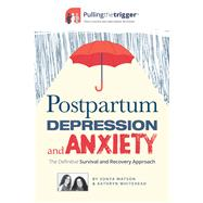 Postpartum Depression and Anxiety The Definitive Survival and Recovery Approach by Watson, Sonya; Whitehead, Kathryn, 9781911246329