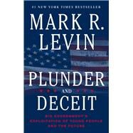 Plunder and Deceit Big Government's Exploitation of Young People and the Future by Levin, Mark R., 9781451606331