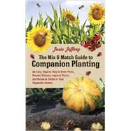 The Mix & Match Guide to Companion Planting: An Easy, Organic Way to Deter Pests, Prevent Disease, Improve Flavor, and Increase Yields in Your Vegetable Garden by Jeffery, Josie, 9781607746331