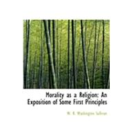 Morality As a Religion : An Exposition of Some First Principles by R. Washington Sullivan, W., 9780554996332