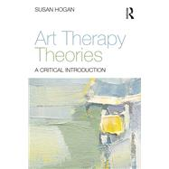 Art Therapy Theories: A critical introduction by Hogan; Susan, 9780415836333